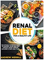 Renal Diet: FOR A HEALTHY LIFE. The Optimal Nutrition Guide to Control, Slow, or Stop Chronic Kidney Disease. Including a 31-Days Meal Plan and Tasty Breakfasts, Main Dishes, and Dessert Recipes