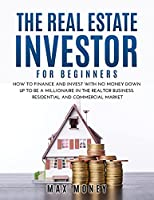 The Real Estate Investor for Beginners: How to Finance and Invest with No Money Down Up to Be A Millionaire in the Realtor Business. Residential and Commercial Market