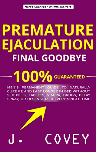 Premature Ejaculation Final Goodbye: Men's Permanent Guide to Naturally Cure PE and Last Longer in Bed Without Sex Pills, Tablets, Viagrá, Drugs, Delay ... Every Single Time (English Edition)