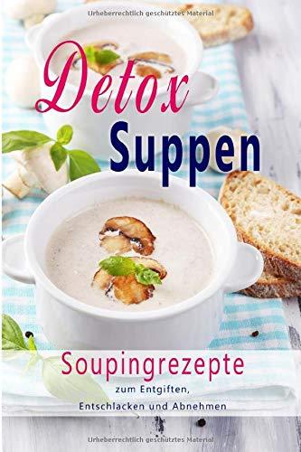 Detox Suppen: Souping zum Abnehmen, Superfood, Rezepte zum Entgiften, Entschlacken, Abnehmen,...