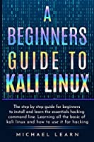 A Beginners Guide to Kali Linux: The step by step guide for beginners to install and learn the essentials hacking command line. Learning all the basic of kali Linux and how to use it for hacking