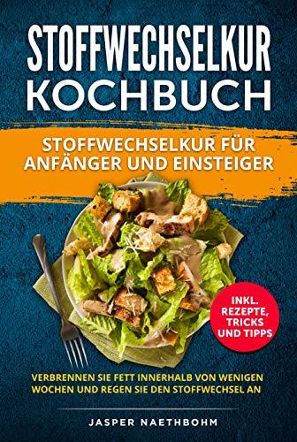 Stoffwechselkur Kochbuch für Anfänger und Einsteiger: (Inkl.Rezepte,Tricks und Tipps) Verbrennen Sie Fett innerhalb von wenigen Wochen und regen Sie den Stoffwechsel an; HCG Kochbuch