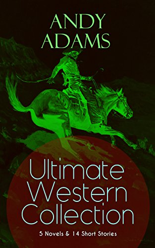 ANDY ADAMS Ultimate Western Collection – 5 Novels & 14 Short Stories: The Story of a Poker Steer, The Log of a Cowboy, A College Vagabond, The Outlet, ... Matchmaker and many more (English Edition)