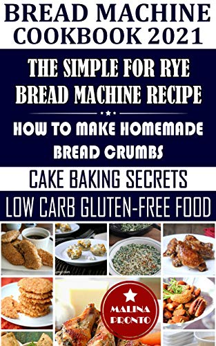 Bread Machine Cookbook 2021: The Simple For Rye Bread Machine Recipe: How To Make Homemade Bread Crumbs: Cake Baking Secrets: Low Carb Gluten-Free Food