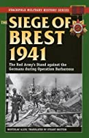 The Siege of Brest, 1941: The Red Army's Stand against the Germans during Operation Barbarossa (Stackpole Military History)