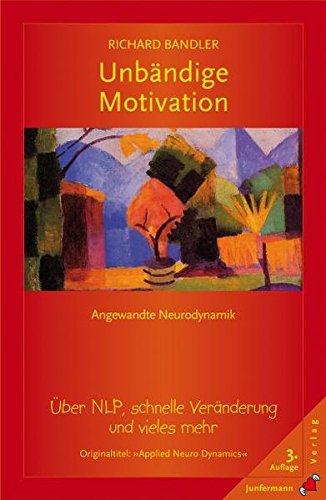 Unbändige Motivation: Angewandte Neurodynamik. Über NLP, schnelle Veränderung und vieles mehr
