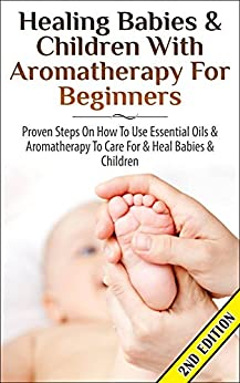 Healing Babies and Children with Aromatherapy for Beginners 2nd Edition: Proven Steps on How to Use Essential Oils and Aromatherapy to Care for Babies … Care, Skin Healing, Inhalation, Coughs)