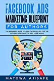 The Facebook Ads Marketing Blueprint For Authors: The Beginners Guide To Using Facebook Ads For The Authors Who Want To Sell More Books (Facebook Marketing For Authors 2) (English Edition)