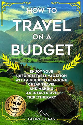 How to Travel on a Budget: Enjoy Your Unforgettable Vacation with a Guide to Planning Cheap Travel and Making an Inexpensive Trip Itinerary