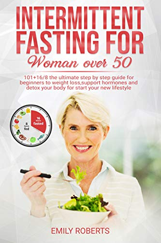 Intermittent Fasting For Woman Over 50: 101+16/8 The Ultimate Step by Step Guide for Beginners to Weight Loss, Support Hormones and Detox Your Body for Start Your New Lifestyle