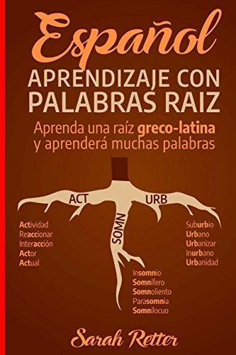 Espanol: Aprendizaje con Palabras Raiz: Incremente su vocabulario en español con las raíces griegas y latinas. Aprenda una raíz y aprenderá muchas palabras en español.