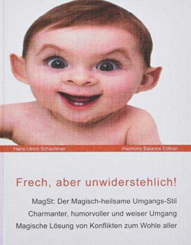 Frech, aber unwiderstehlich!: MagSt: Der Magisch-heilsame Umgangs-Stil. Charmanter, humorvoller und weiser Umgang. Magische Lösung von Konflikten zum Wohle aller.