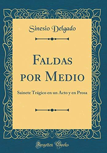 Faldas por Medio: Sainete Trágico en un Acto y en Prosa (Classic Reprint)