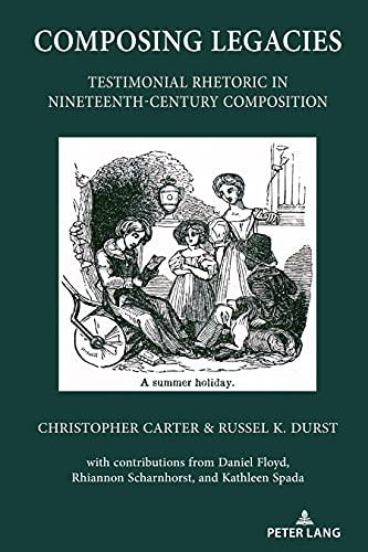 Composing Legacies: Testimonial Rhetoric in Nineteenth-Century Composition (Studies in Composition and Rhetoric Book 15) (English Edition)