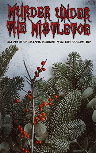 Murder Under The Mistletoe - Ultimate Christmas Murder Mystery Collection: Sherlock Holmes Adventures, Hercule Poirot Cases, Father Brown Mysteries, Arsene Lupin