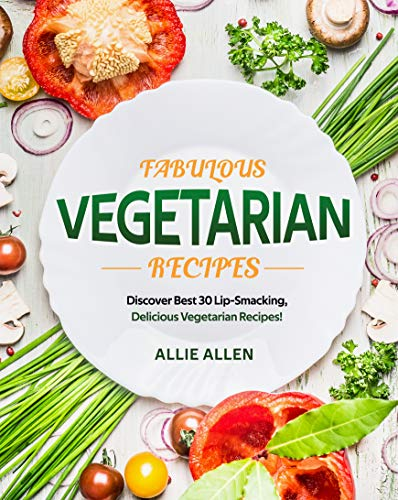 Fabulous Vegetarian Recipes: Discover Best 30 Lip-Smacking, Delicious Vegetarian Recipes! (English Edition)
