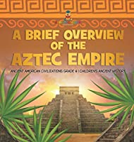 A Brief Overview of the Aztec Empire Ancient American Civilizations Grade 4 Children's Ancient History