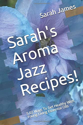 Sarah's Aroma Jazz Recipes!: 5 EZ Ways To Get Healthy With Young Living Essential Oils (How To Use Essential Oils To Improve Wellness)