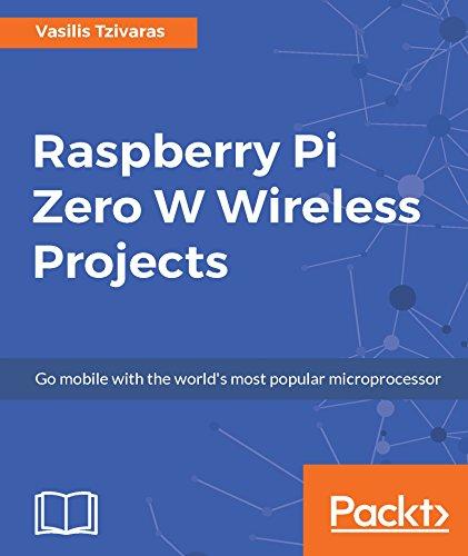 Raspberry Pi Zero W Wireless Projects: Go mobile with the world's...