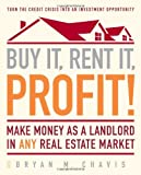 Buy It, Rent It, Profit!: Make Money as a Landlord in ANY Real Estate Market - Bryan  M. Chavis