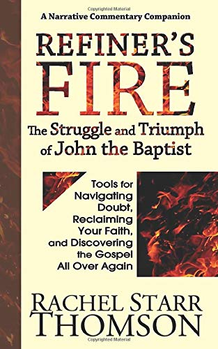 Refiner's Fire: The Struggle and Triumph of John the Baptist: Tools for Navigating Doubt, Reclaiming Faith, and Discovering the Gospel All Over Again