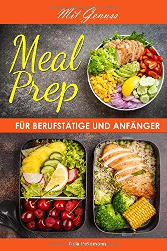 Mit Genuss Meal Prep für Berufstätige und Anfänger: Gerichte die Sie einladen mit Meal Prep dem Essen to go für Anfänger, Berufstätige und Fortgeschrittene Ihre Lunchbox für ihren Berufsalltag