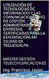 UTILIZACIÓN DE TECNOLOGÍAS DE INFORMACIÓN Y LAS COMUNICACIONES(TIC) EN GESTIÓN ADMINISTRATIVA DE EMPRESAS CERTIFICADAS PARA LA EXPORTACIÓN, EN CIUDAD DE TEGUCIGALPA: MÁSTER GESTIÓN TELECOMUNICACIONES