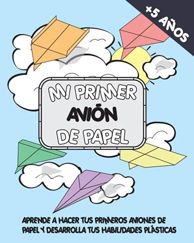Mi primer avion de papel: Aprende a hacer tus primeros aviones de papel y desarrolla tus habilidades plasticas