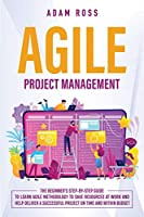 Agile Project Management: The Beginner's Step-By-Step Guide to Learn Agile Methodology to Save Resources At Work and Help Deliver a Successful Project on Time and Within Budget