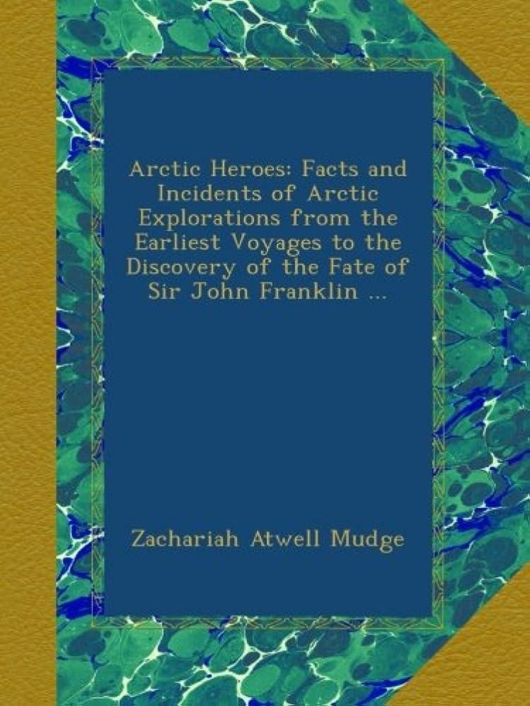 蓋合唱団獣Arctic Heroes: Facts and Incidents of Arctic Explorations from the Earliest Voyages to the Discovery of the Fate of Sir John Franklin ...