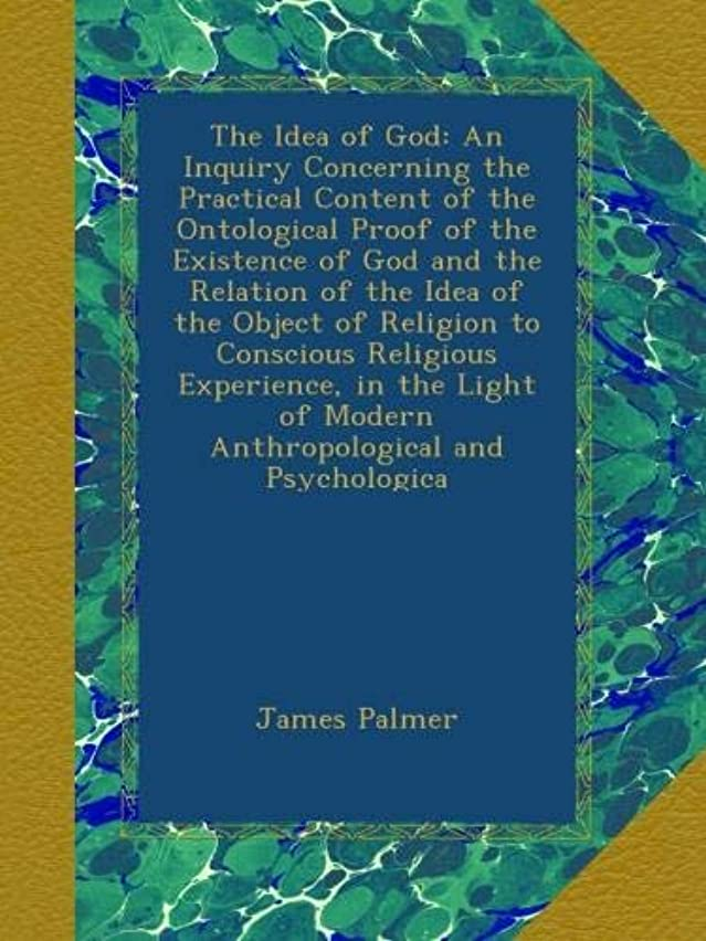 The Idea of God: An Inquiry Concerning the Practical Content of the Ontological Proof of the Existence of God and the Relation of the Idea of the Object of Religion to Conscious Religious Experience, in the Light of Modern Anthropological and Psychologica