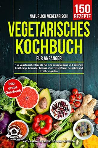 Natürlich Vegetarisch! – Vegetarisches Kochbuch für Anfänger: 150 vegetarische Rezepte für eine ausgewogene und gesunde Ernährung. Gesunder Genuss ohne Fleisch! Inkl. Ratgeber und Ernährungsplan
