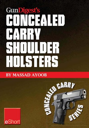 Gun Digest's Concealed Carry Shoulder Holsters eShort: Concealed carry methods, systems, rigs and tactics for shoulder holsters (Concealed Carry eShorts)