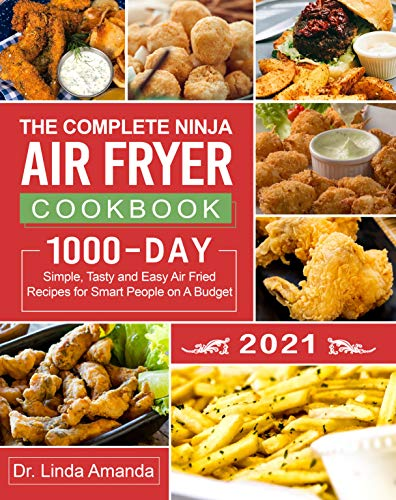 The Complete Ninja Air Fryer Cookbook 2021: 1000-Day Simple, Tasty and Easy Air Fried Recipes for Smart People on A Budget  Bake, Grill, Fry and Roast with Your Ninja Air Fryer  A 4-Week Meal Plan
