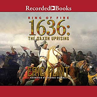 1636     The Saxon Uprising              Written by:                                                                                                                                 Eric Flint                               Narrated by:                                                                                                                                 George Guidall                      Length: 14 hrs and 20 mins     1 rating     Overall 4.0