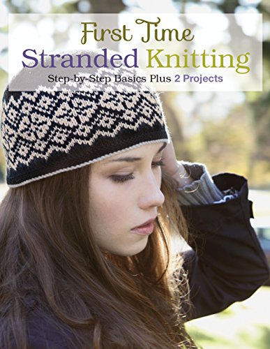 First Time Stranded Knitting: Step-by-step Basics Plus 2 Projects