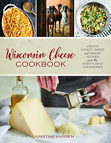 Wisconsin Cheese Cookbook: Creamy, Cheesy, Sweet, and Savory Recipes from the States Best Creameries