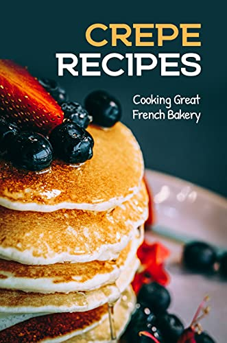 Crepe Recipes: Cooking Great French Bakery: Techniques To Make French Crepe (English Edition)