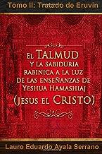 El Talmud y La Sabiduria Rabinica a la Luz de Las Ensenanzas de Yeshua Hamashiaj, Jesus El Cristo: Tomo II: Tratado de Eruvin (Spanish Edition)