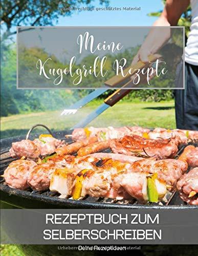 Meine Kugelgrill Rezepte: Rezeptbuch zum Selberschreiben - Dein Kochbuch mit über 135 Blanko Seiten für deine eigenen Rezepte