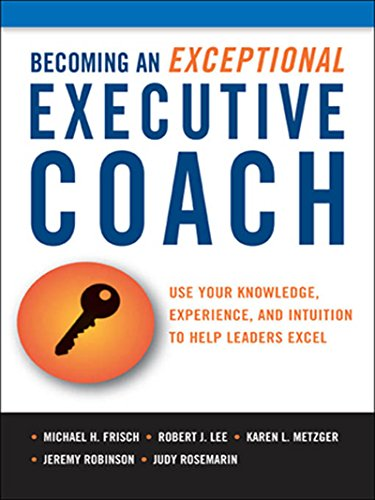 Becoming an Exceptional Executive Coach: Use Your Knowledge, Experience, and Intuition to Help Leaders Excel (English Edition)