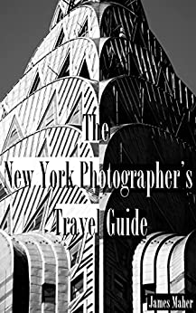 The New York Photographer's Travel Guide: The Best Places to Photograph from a Professional Photographer, Tour Guide, and Lifelong New Yorker by [James Maher]