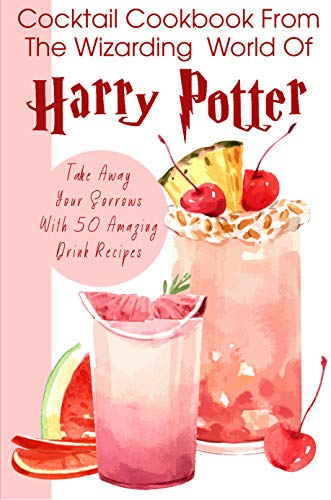 Cocktail Cookbook From The Wizarding World Of Harry Porter Take Away Your Sorrows With 50 Amazing Drink Recipes: Easy Cocktail Recipes (English Edition)
