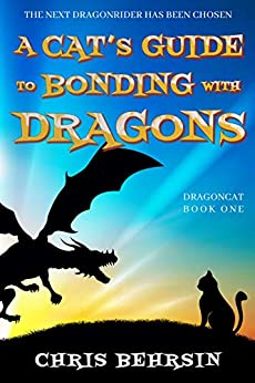 A Cat's Guide to Bonding with Dragons: A Humorous Fantasy Adventure (Dragoncat Book 1) by [Chris Behrsin, Wayne M. Scace]
