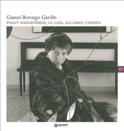 Gianni Berengo Gardin. Peggy Guggenheim, la casa, gli amici, Venezia. Ediz. illustrata