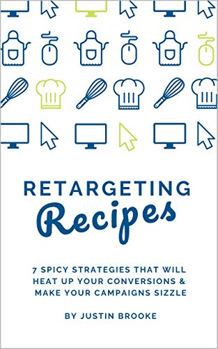 Retargeting Recipes: 7 Spicy Strategies That Will Heat Up Your Conversions & Make Your Campaigns Sizzle (English Edition)