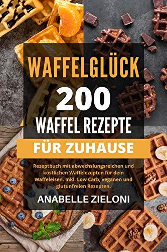 WAFFELGLÜCK - 200 Waffel Rezepte für zuhause: : Rezeptbuch mit abwechslungsreichen und köstlichen Waffelrezepten für dein Waffeleisen. Inkl. Low Carb, vegangen und glutenfreien Rezepten.
