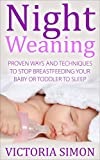 Night Weaning - Proven Ways And Techniques To Stop Breastfeeding Your Baby Or Toddler To Sleep