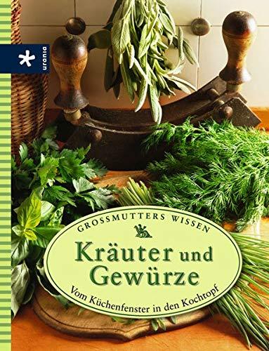 Kräuter und Gewürze: Vom Küchenfenster in den Kochtopf. Großmutters Wissen
