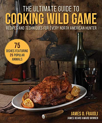 The Ultimate Guide to Cooking Wild Game: Recipes and Techniques for Every North American Hunter